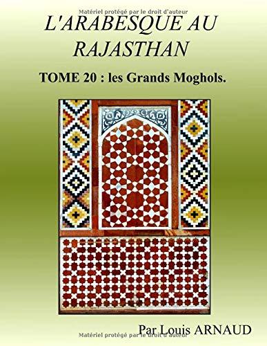 L'ARABESQUE AU RAJASTHAN: TOME 20 : les Grands Moghols.