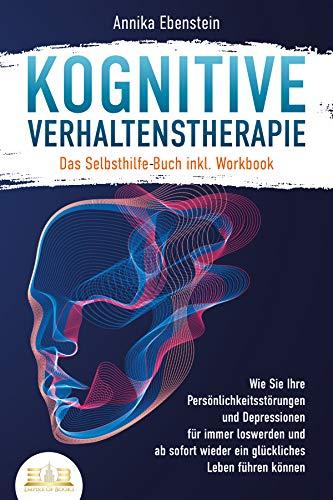 Kognitive Verhaltenstherapie - Das Selbsthilfe Buch inkl. Workbook: Wie Sie Ihre Persönlichkeitsstörungen und Depressionen für immer loswerden und ab sofort wieder ein glückliches Leben führen können