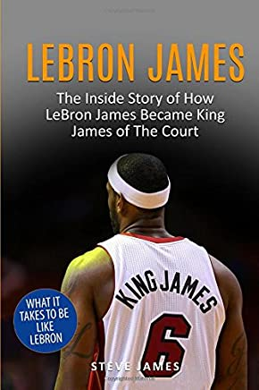 Lebron James: The Inside Story of How LeBron James Became King James of The Court (Basketball Biographies in Color)