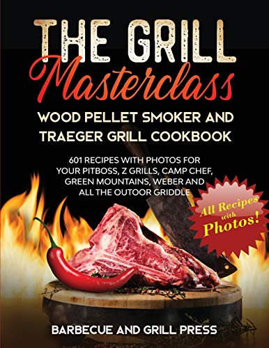 The Grill Masterclass - Wood Pellet Smoker and Traeger Grill Cookbook: 601 Recipes whit Photo for your Pit Boss, ZGrills, Camp Chef, Green Mountains, Weber and All the Outdoor Griddle