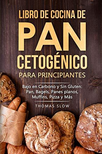 Libro de cocina de pan cetogénico para principiantes: Bajo en Carbono y Sin Gluten: Pan, Bagels, Panes planos, Muffins, Pizza y Más (Spanish Edition)