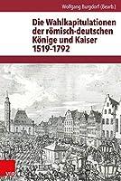 Die Wahlkapitulationen der romisch-deutschen Konige und Kaiser 1519-1792 (Quellen zur Geschichte des Heiligen Romischen Reiches)