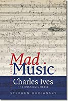 Mad Music: Charles Ives, The Nostalgic Rebel