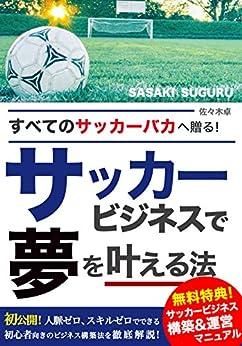 [佐々木 卓]の全てのサッカーバカへ贈る、 サッカービジネスで夢を叶える法