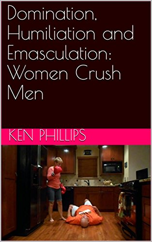 Domination, Humiliation and Emasculation: Women Crush Men (English Edition)