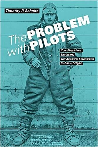 The Problem with Pilots: How Physicians, Engineers, and Airpower Enthusiasts Redefined Flight