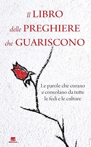 Il libro delle preghiere che guariscono: Le parole che curano e consolano da tutte le fedi e le culture (Italian Edition)