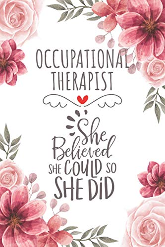 Occupational Therapist She Believed She Could So She Did: Blank Lined Journal/Notebook for Occupational Therapist, OT Practitioner, Perfect ... Gifts for Women, Mother's Day and Christmas