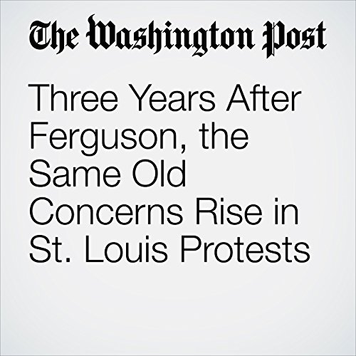 Three Years After Ferguson, the Same Old Concerns Rise in St. Louis Protests copertina