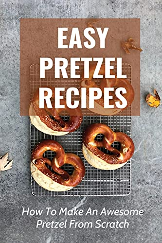 Easy Pretzel Recipes: How To Make An Awesome Pretzel From Scratch: Or Dinner By Pretzels