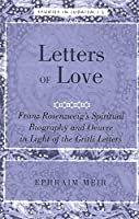Letters of Love: Franz Rosenzweig's Spiritual Biography And Oeuvre in Light of the Gritli Letters (Studies in Judaism)