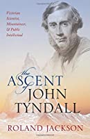 The Ascent of John Tyndall: Victorian Scientist, Mountaineer, and Public Intellectual