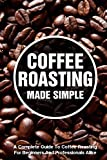 Coffee Roasting Made Simple A Complete Guide To Coffee Roasting For Beginners And Professionals...