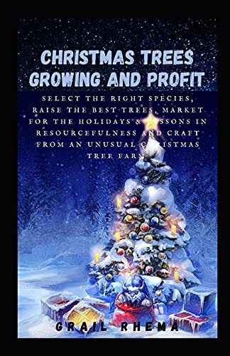 Christmas Trees Growing and Profit: Select the Right Species, Raise the Best Trees, Market for the Holidays & Lessons in Resourcefulness and Craft from an Unusual Christmas Tree Farm