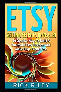 Etsy Selling Secrets Revealed: 40 Creative Ways To Build A Successful Etsy Business And Make Huge Profits Fast (Selling on...