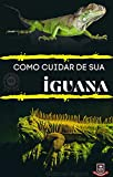 Como Cuidar de sua IGUANA de estimação : Mesmo antes de considerar a compra de uma iguana, você deve considerar suas necessidades para uma casa adequada (Portuguese Edition)