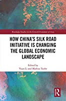 How China's Silk Road Initiative is Changing the Global Economic Landscape (Routledge Studies in the Growth Economies of Asia)