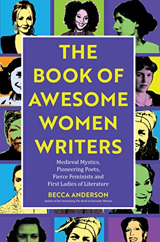 Book of Awesome Women Writers: Medieval Mystics, Pioneering Poets, Fierce Feminists and First Ladies of Literature (Gift For Women Writers, For readers of Bad Feminist)