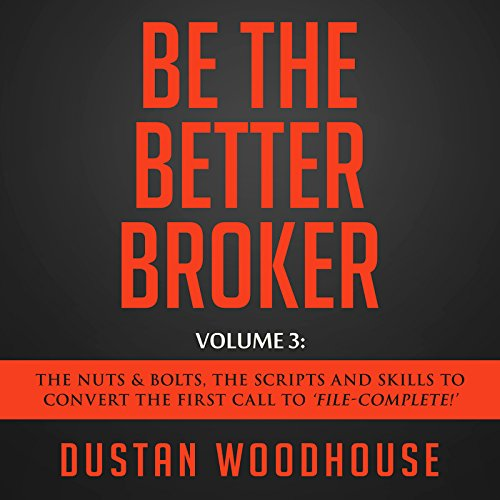 "Be the Better Broker, Volume 3: The Nuts & Bolts, the Scripts and Skills to Convert the First Call to ""File-Complete!"""