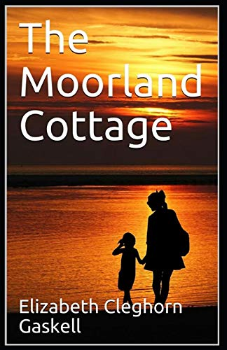 The Moorland Cottage: Elizabeth Cleghorn Gaskell (Historical, Romance, Classics, Literature) [Annotated]