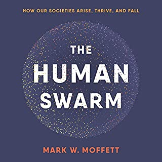 The Human Swarm     How Our Societies Arise, Thrive, and Fall              By:                                                                                                                                 Mark W. Moffett                               Narrated by:                                                                                                                                 Sean Patrick Hopkins                      Length: 15 hrs and 26 mins     12 ratings     Overall 4.8