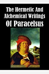 The Hermetic and Alchemical Writings of Paracelsus [Illustrated] Kindle Edition