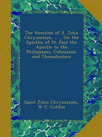 The Homilies of S. John Chrysostom, ... , On the Epistles of St. Paul the Apostle to the Philippians, Colossians, and Thessalonians