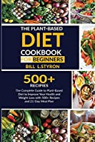 The Plant-Based Diet Cookbook for Beginners: The Complete Guide to Plant-Based Diet to Improve Your Health and Weight Loss with 500+ Recipes and 21-Day Meal Plan