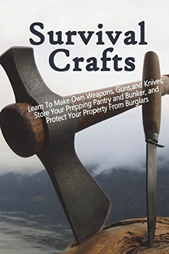 Survival Crafts: Learn To Make Own Weapons, Guns, and Knives, Store Your Prepping Pantry and Bunker, and Protect Your Property From Burglars