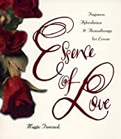 Essence of Love: Fragrance, Aphrodisiacs, and Aromatherapy for Lovers