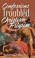 Confessions of a Troubled Christian Pilgrim: Reflections on Difficult Questions for Contemporary Christians