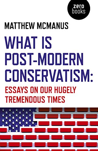 What Is Post-Modern Conservatism: Essays On Our Hugely Tremendous Times by [Matthew McManus]