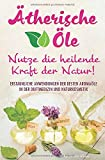 Ätherische Öle - Nutze die heilende Kraft der Natur: Erstaunliche Anwendungen der besten Aromaöle in der Duftmedizin und Naturkosmetik