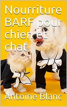 Nourriture BARF pour chien et chat: Ebook sûr l'alimentation crû pour animaux,, chiens et chats//Alimenter son animal de compagnie naturellement...