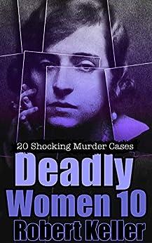 Deadly Women Volume 10: 20 Shocking True Crime Cases of Women Who Kill by [Robert   Keller]