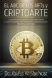 EL ABC DE LOS NFTs y CRIPTOARTE La guía definitiva para aprender a crear, vender e invertir En tokens no fungibles. Cómo convertirse en un artista del criptoarte. Blockchain y Criptomonedas