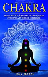 Chakra: Retrouver son équilibre en travaillant sur chakra et énergie intérieure
