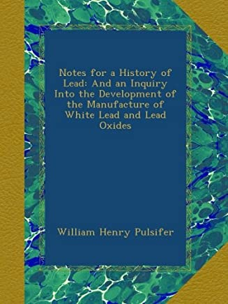 Notes for a History of Lead: And an Inquiry Into the Development of the Manufacture of White Lead and Lead Oxides