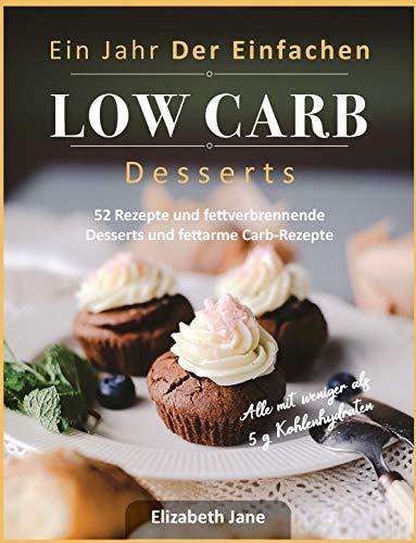 Ein Jahr Der Einfachen Low Carb Desserts: 52 Rezepte und fettverbrennende Desserts und fettarme Carb-Rezepte