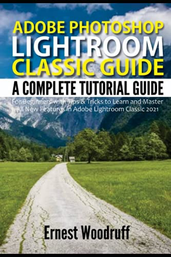 Adobe Photoshop Lightroom Classic Guide: A Complete Tutorial Guide for Beginners with Tips & Tricks to Learn and Master All New Features in Adobe Lightroom Classic 2021