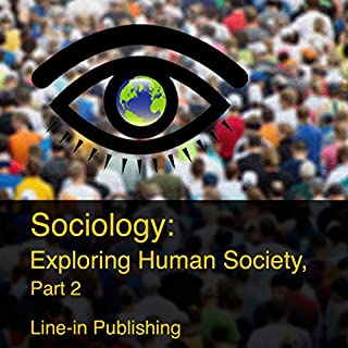Sociology: Exploring Human Society, Part 2                   By:                                                                                                                                 Line-in Publishing                               Narrated by:                                                                                                                                 Paul Heitsch                      Length: 11 hrs and 6 mins     Not rated yet     Overall 0.0