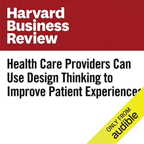 Health Care Providers Can Use Design Thinking to Improve Patient Experiences audiobook cover art