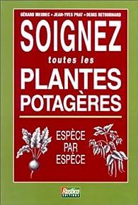 SOIGNEZ TOUTES LES PLANTES POTAGERES. Espèce par espèce par Gérard Meudec