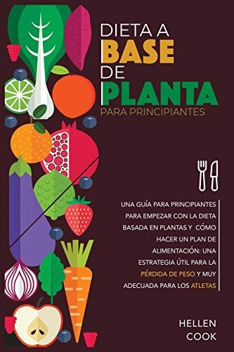 Dieta a base de plantas para principiantes: Una guía para principiantes para empezar con la dieta basada en plantas y cómo hacer un plan de ... de peso y muy adecuada para los atletas.
