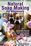 Natural Soap Making for Beginners: How to Make Soap from Scratch Using Essential Oils, Herbs, and Other Natural Additives (Natural Health Care)