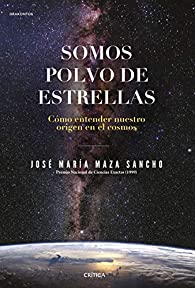 Somos polvo de estrellas: Cómo entender nuestro origen en el cosmos par José María Maza