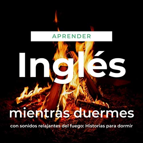 Aprender Inglés Mientras Duermes Con Sonidos Relajantes del Fuego: Historias para Dormir