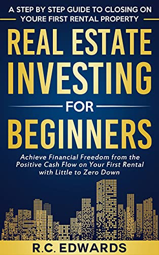 Real Estate Investing for Beginners—A Step by Step Guide to Closing on Your First Rental Property: Achieve Financial Freedom from the Positive Cash Flow ... with Little to Zero Down (English Edition)