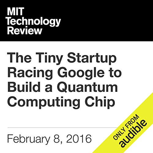 The Tiny Startup Racing Google to Build a Quantum Computing Chip                   By:                                                                                                                                 Tom Simonite                               Narrated by:                                                                                                                                 Elizabeth Wells                      Length: 6 mins     Not rated yet     Overall 0.0
