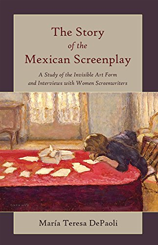 The Story of the Mexican Screenplay: A Study of the Invisible Art Form and Interviews with Women Screenwriters (Framing Film Book 11)